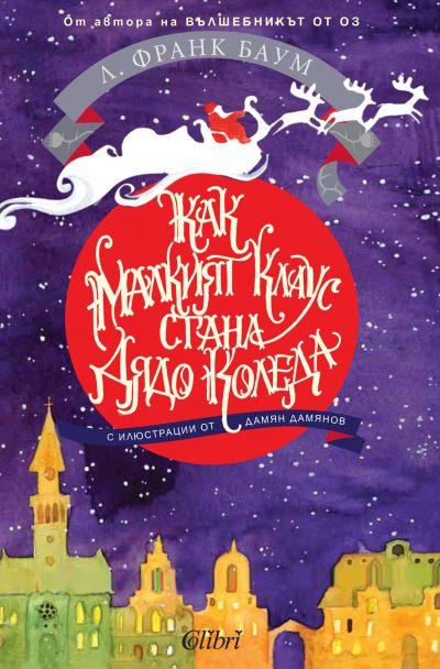 """""""Как малкият Клаус стана Дядо Коледа"""": прочутият създател на вълшебната страна Оз разказва топла, трогателната история (с приказните илюстрации на Дамян Дамянов)"""