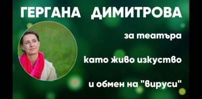 """Гергана Димитрова: За театъра обмяната на енергия, """"вируси"""" и идеи  на живо е много важна (видео интервю)"""