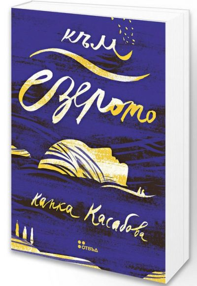 """Откъс от """"Към езерото"""" на Капка Касабова (с отзиви от световната преса и видео разговор с авторката)"""